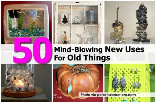 50 Mind-Blowing New Uses For Your Old Things